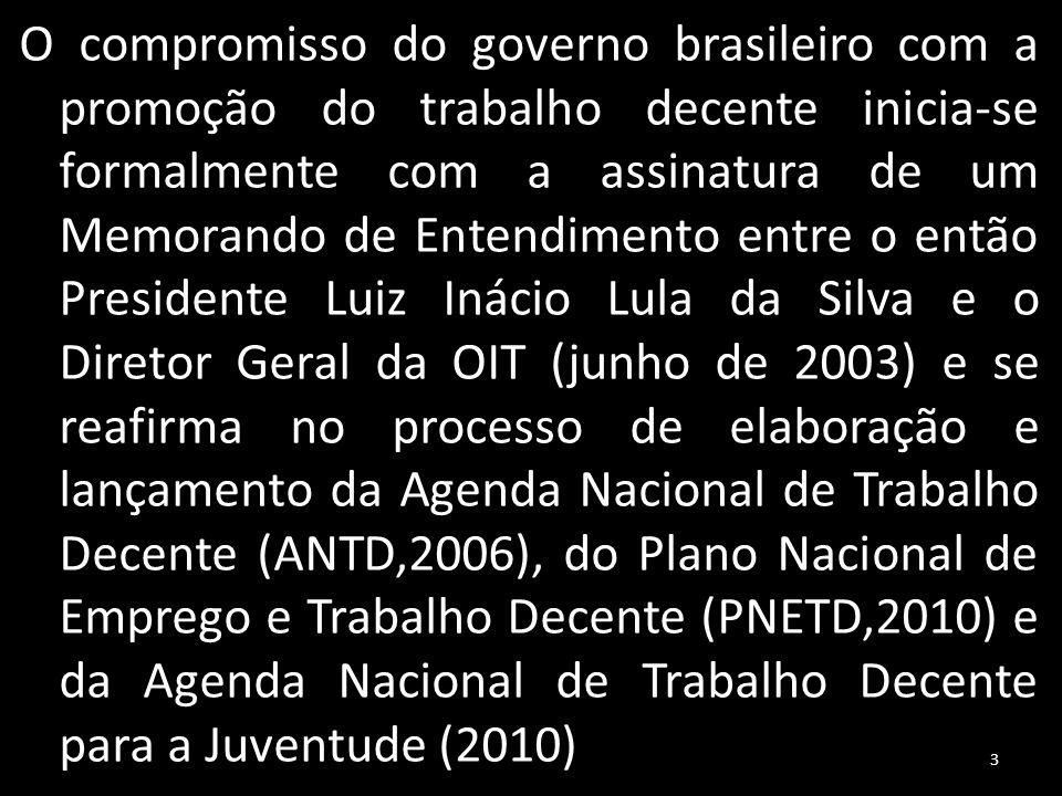 O compromisso do governo brasileiro com a promoção do trabalho decente inicia-se formalmente com a assinatura de um Memorando de Entendimento entre o então Presidente Luiz Inácio Lula da Silva e o Diretor Geral da OIT (junho de 2003) e se reafirma no processo de elaboração e lançamento da Agenda Nacional de Trabalho Decente (ANTD,2006), do Plano Nacional de Emprego e Trabalho Decente (PNETD,2010) e da Agenda Nacional de Trabalho Decente para a Juventude (2010) 3
