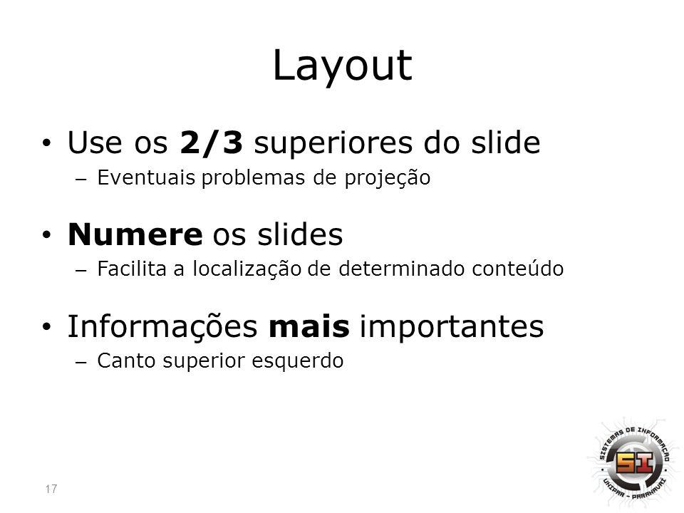 Layout Use os 2/3 superiores do slide – Eventuais problemas de projeção Numere os slides – Facilita a localização de determinado conteúdo Informações mais importantes – Canto superior esquerdo 17