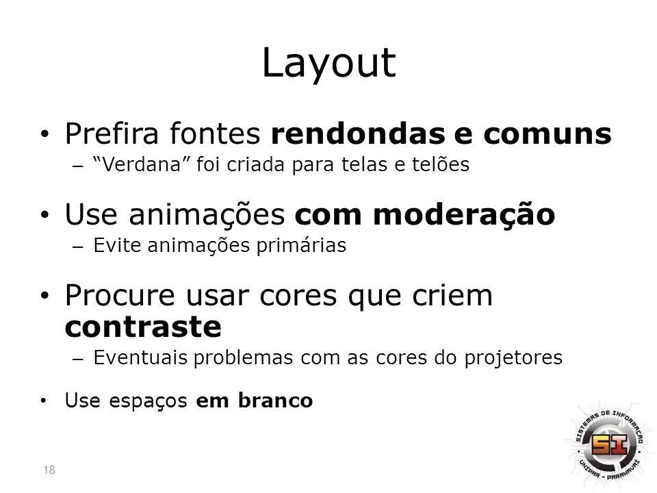 Layout Prefira fontes rendondas e comuns – Verdana foi criada para telas e telões Use animações com moderação – Evite animações primárias Procure usar cores que criem contraste – Eventuais problemas com as cores do projetores Use espaços em branco 18