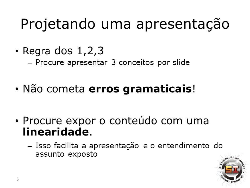 Projetando uma apresentação Regra dos 1,2,3 – Procure apresentar 3 conceitos por slide Não cometa erros gramaticais.