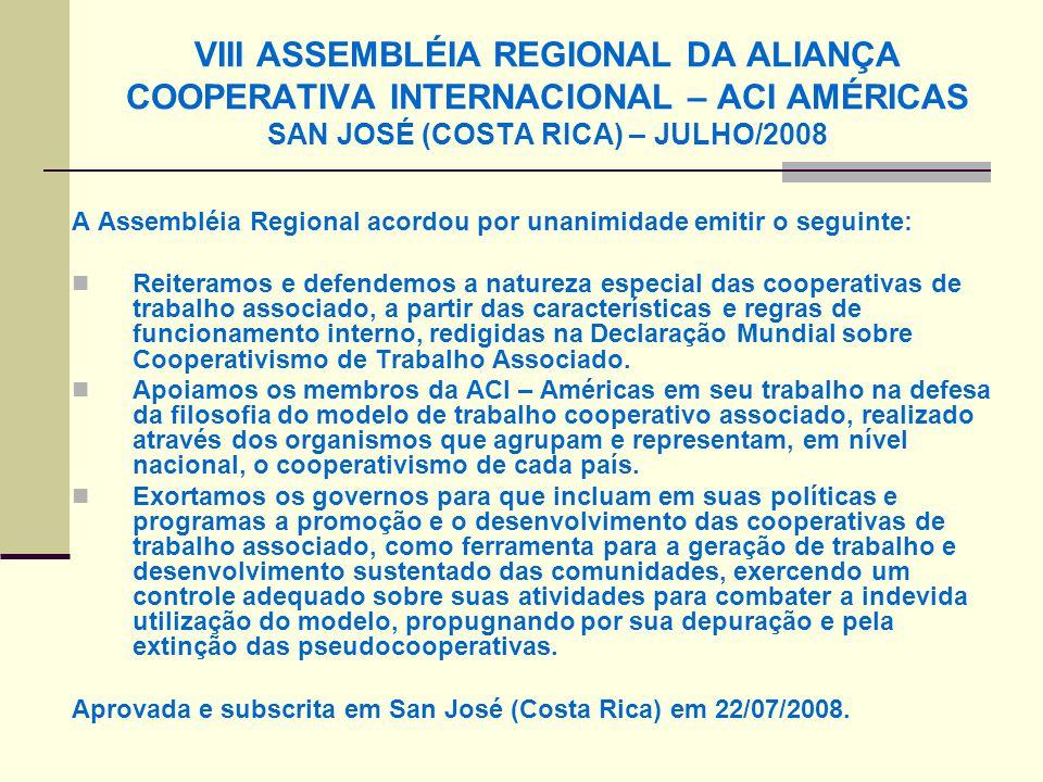 VIII ASSEMBLÉIA REGIONAL DA ALIANÇA COOPERATIVA INTERNACIONAL – ACI AMÉRICAS SAN JOSÉ (COSTA RICA) – JULHO/2008 A Assembléia Regional acordou por unanimidade emitir o seguinte: Reiteramos e defendemos a natureza especial das cooperativas de trabalho associado, a partir das características e regras de funcionamento interno, redigidas na Declaração Mundial sobre Cooperativismo de Trabalho Associado.