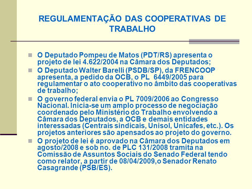 REGULAMENTAÇÃO DAS COOPERATIVAS DE TRABALHO O Deputado Pompeu de Matos (PDT/RS) apresenta o projeto de lei 4.622/2004 na Câmara dos Deputados; O Deputado Walter Barelli (PSDB/SP), da FRENCOOP apresenta, a pedido da OCB, o PL 6449/2005 para regulamentar o ato cooperativo no âmbito das cooperativas de trabalho; O governo federal envia o PL 7009/2006 ao Congresso Nacional.