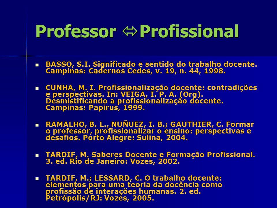 Professor  Profissional BASSO, S.I. Significado e sentido do trabalho docente. Campinas: Cadernos Cedes, v. 19, n. 44, 1998. CUNHA, M. I. Profissiona