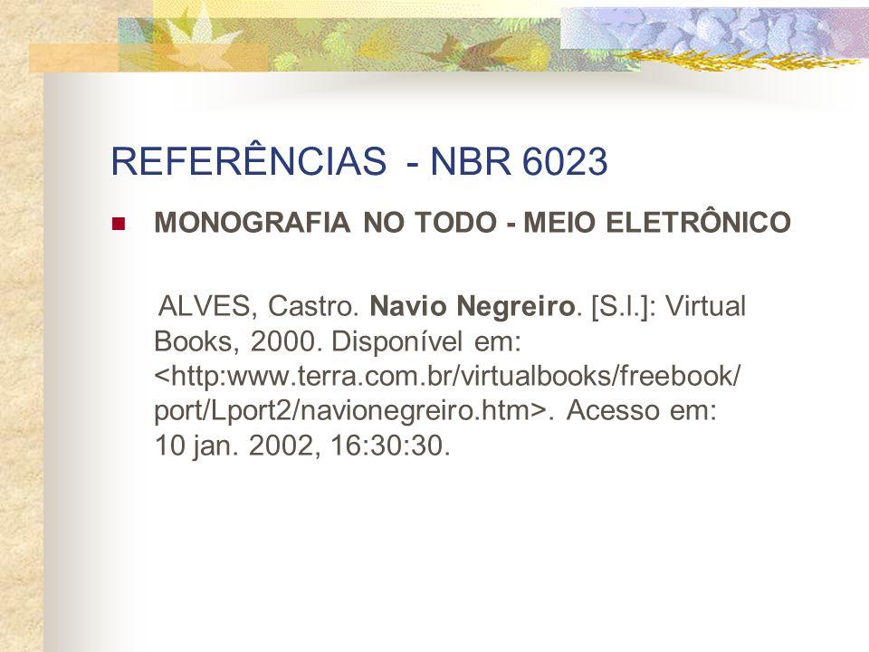 REFERÊNCIAS - NBR 6023 MONOGRAFIA NO TODO - MEIO ELETRÔNICO ALVES, Castro. Navio Negreiro. [S.l.]: Virtual Books, 2000. Disponível em:. Acesso em: 10