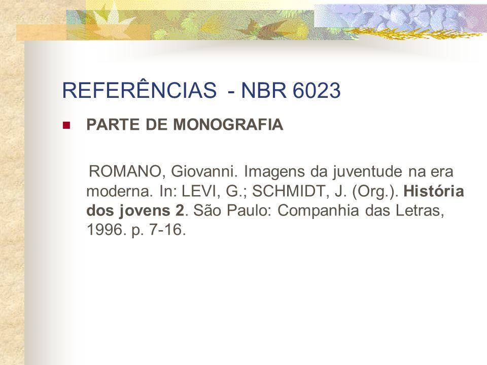 REFERÊNCIAS - NBR 6023 PARTE DE MONOGRAFIA ROMANO, Giovanni. Imagens da juventude na era moderna. In: LEVI, G.; SCHMIDT, J. (Org.). História dos joven
