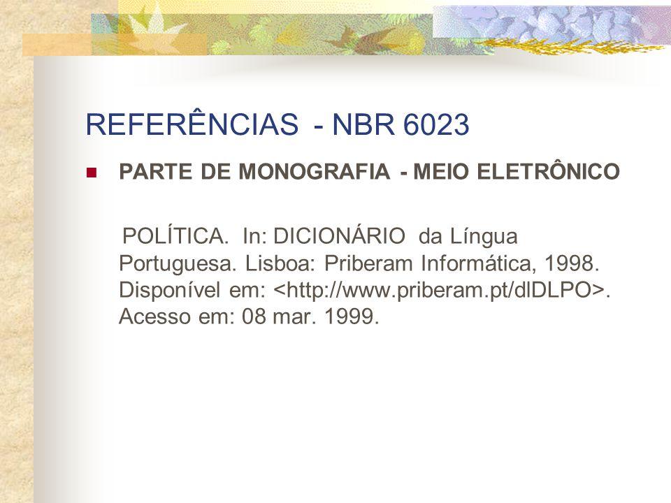 REFERÊNCIAS - NBR 6023 PARTE DE MONOGRAFIA - MEIO ELETRÔNICO POLÍTICA. In: DICIONÁRIO da Língua Portuguesa. Lisboa: Priberam Informática, 1998. Dispon