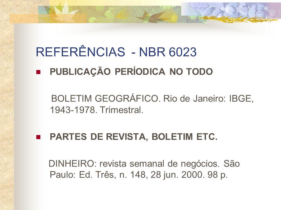 REFERÊNCIAS - NBR 6023 PUBLICAÇÃO PERÍODICA NO TODO BOLETIM GEOGRÁFICO. Rio de Janeiro: IBGE, 1943-1978. Trimestral. PARTES DE REVISTA, BOLETIM ETC. D