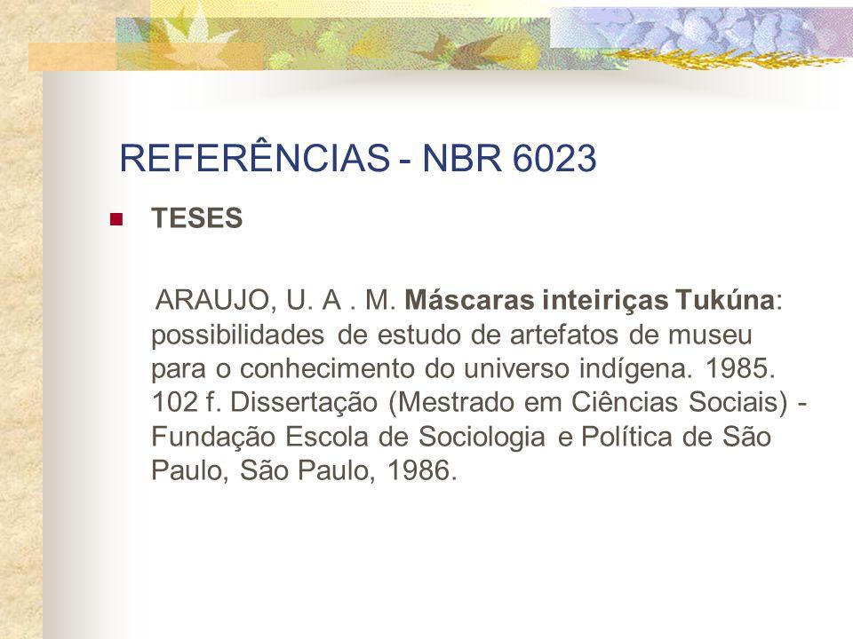 REFERÊNCIAS - NBR 6023 TESES ARAUJO, U. A. M. Máscaras inteiriças Tukúna: possibilidades de estudo de artefatos de museu para o conhecimento do univer