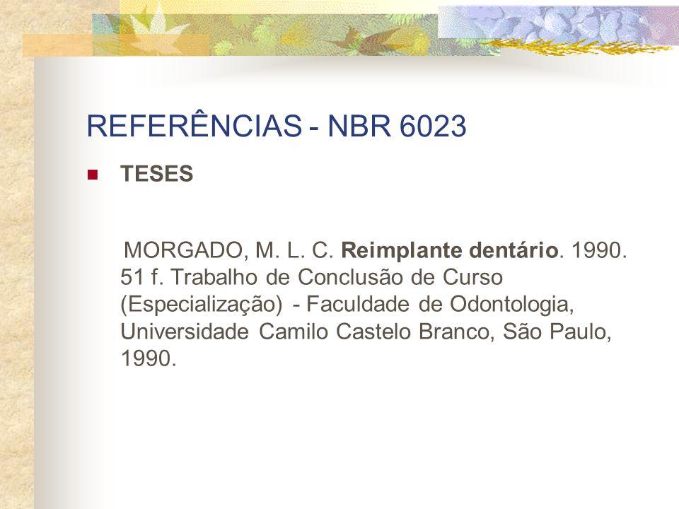 REFERÊNCIAS - NBR 6023 TESES MORGADO, M. L. C. Reimplante dentário. 1990. 51 f. Trabalho de Conclusão de Curso (Especialização) - Faculdade de Odontol