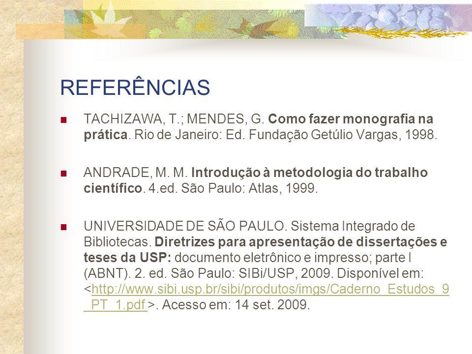 REFERÊNCIAS TACHIZAWA, T.; MENDES, G. Como fazer monografia na prática. Rio de Janeiro: Ed. Fundação Getúlio Vargas, 1998. ANDRADE, M. M. Introdução à