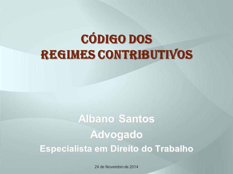 CÓDIGO DOS REGIMES CONTRIBUTIVOS Albano Santos Advogado Especialista em Direito do Trabalho 24 de Novembro de 2014