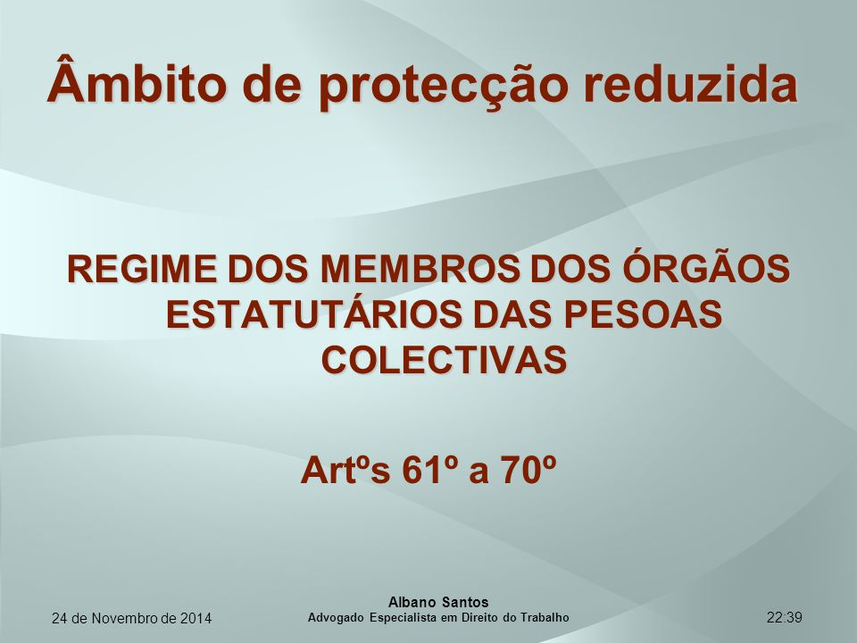 22:39 Âmbito de protecção reduzida REGIME DOS MEMBROS DOS ÓRGÃOS ESTATUTÁRIOS DAS PESOAS COLECTIVAS Artºs 61º a 70º Albano Santos Advogado Especialist