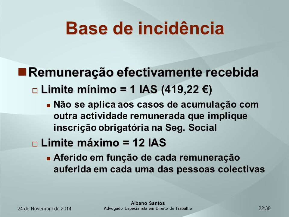 22:39 Base de incidência Remuneração efectivamente recebida Remuneração efectivamente recebida  Limite mínimo =1 IAS  Limite mínimo = 1 IAS (419,22