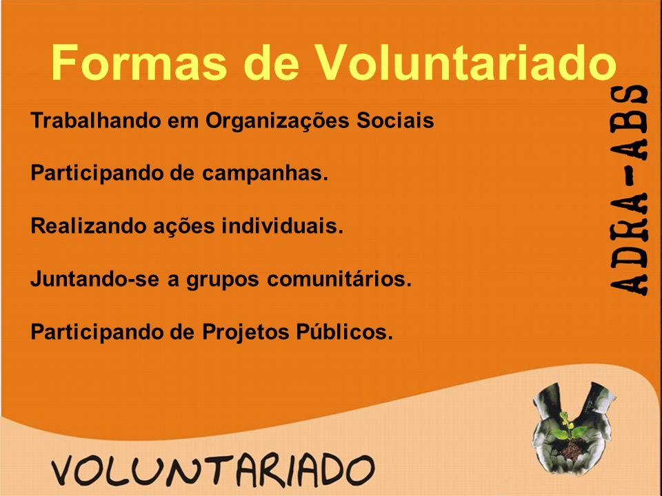 Formas de Voluntariado Trabalhando em Organizações Sociais Participando de campanhas. Realizando ações individuais. Juntando-se a grupos comunitários.