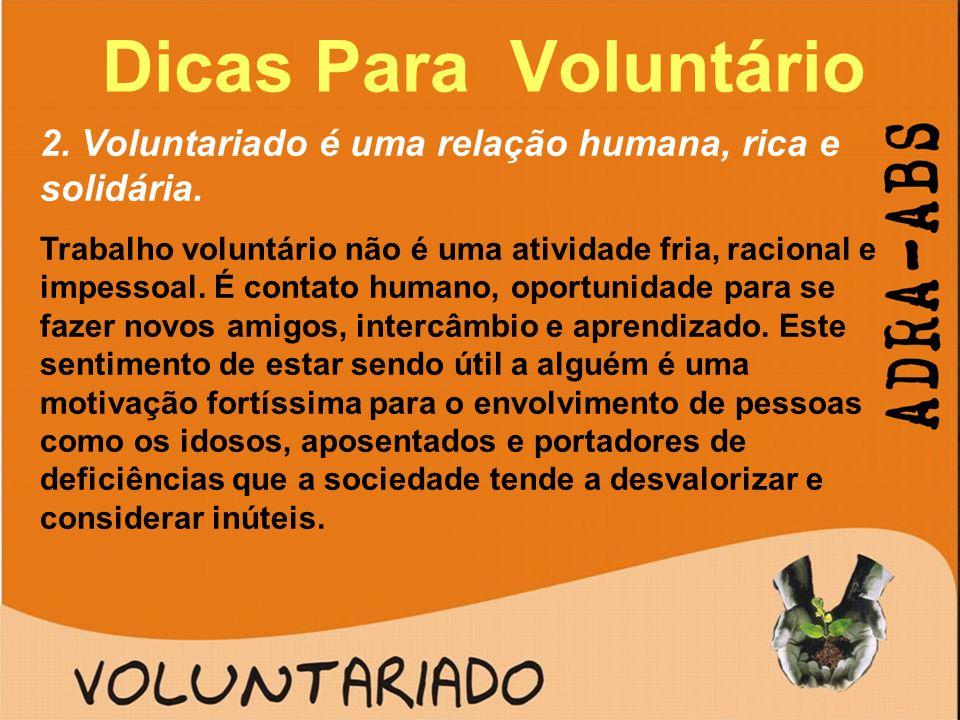 Dicas Para Voluntário 2. Voluntariado é uma relação humana, rica e solidária. Trabalho voluntário não é uma atividade fria, racional e impessoal. É co