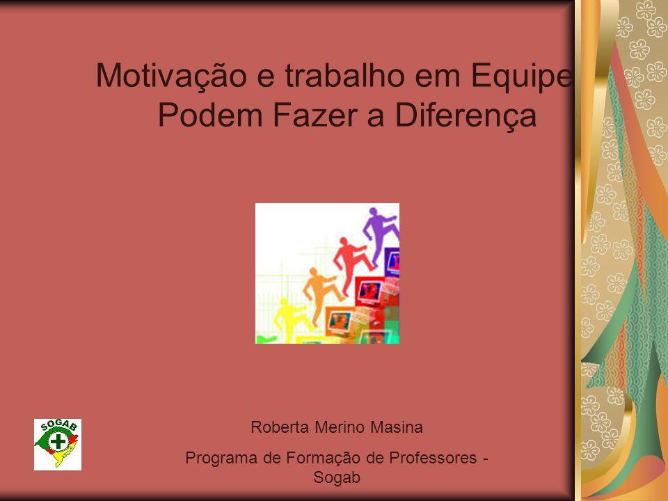 Motivação e trabalho em Equipe Podem Fazer a Diferença Roberta Merino Masina Programa de Formação de Professores - Sogab