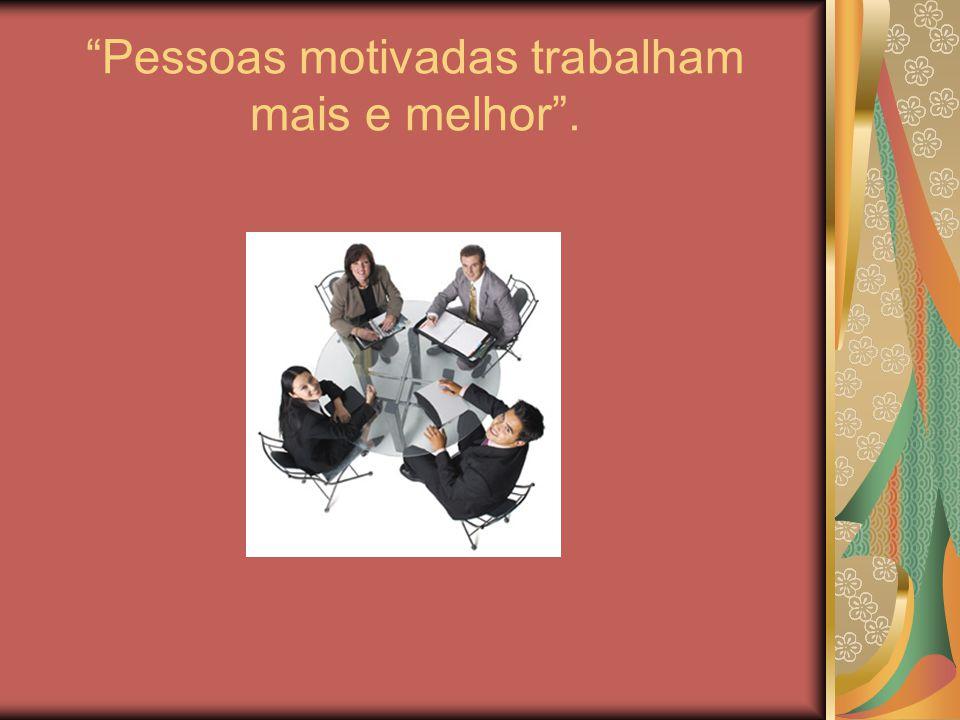 Pessoas motivadas trabalham mais e melhor .