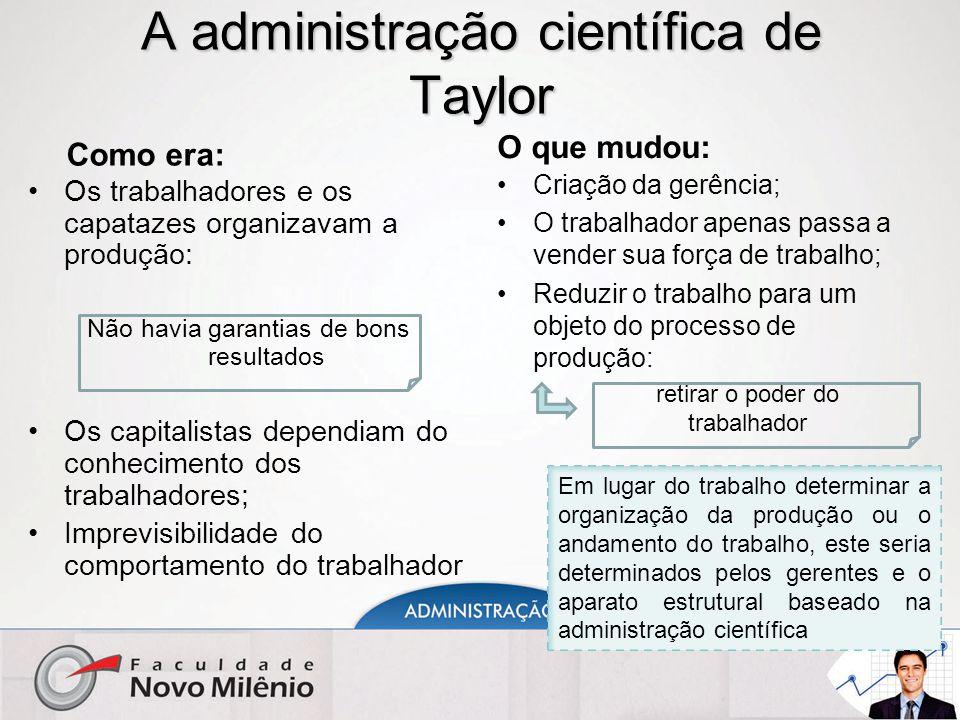 A administração científica de Taylor Como era: Os trabalhadores e os capatazes organizavam a produção: Não havia garantias de bons resultados Os capit