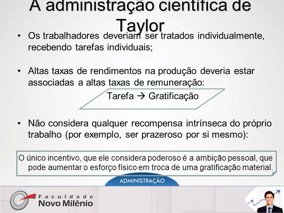 A administração científica de Taylor Os trabalhadores deveriam ser tratados individualmente, recebendo tarefas individuais; Altas taxas de rendimentos