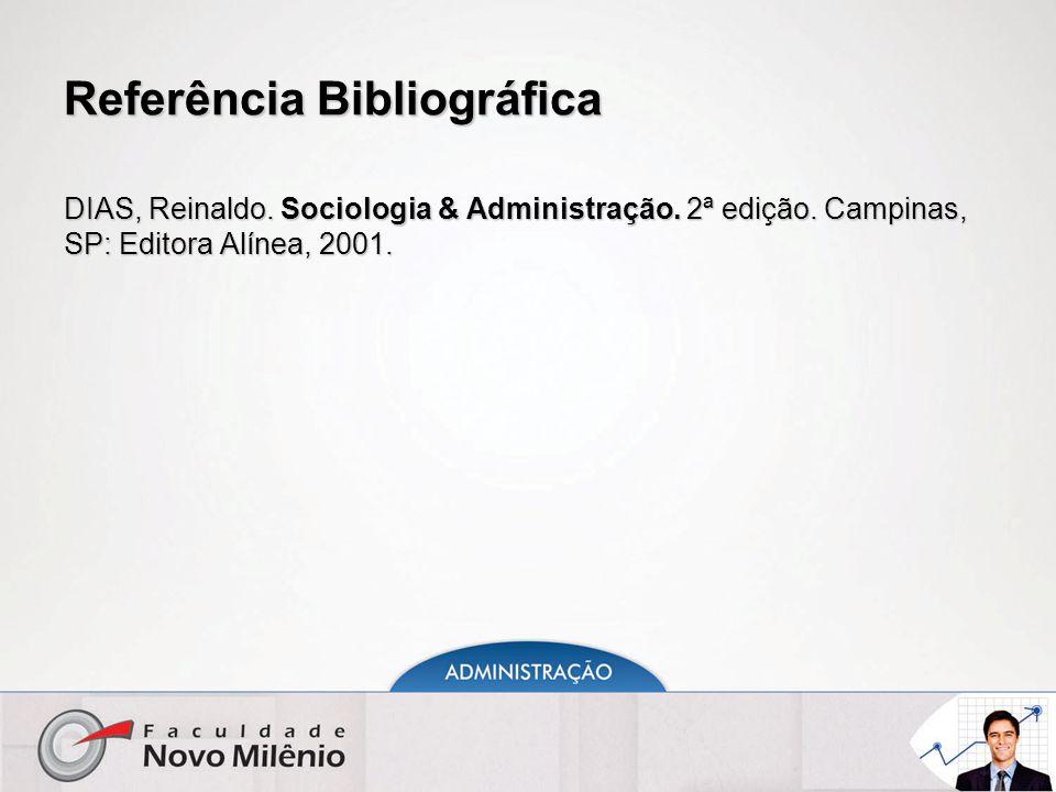 Referência Bibliográfica DIAS, Reinaldo. Sociologia & Administração. 2ª edição. Campinas, SP: Editora Alínea, 2001.