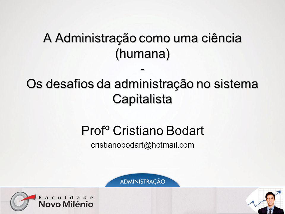A Administração como uma ciência (humana) - Os desafios da administração no sistema Capitalista Profº Cristiano Bodart cristianobodart@hotmail.com