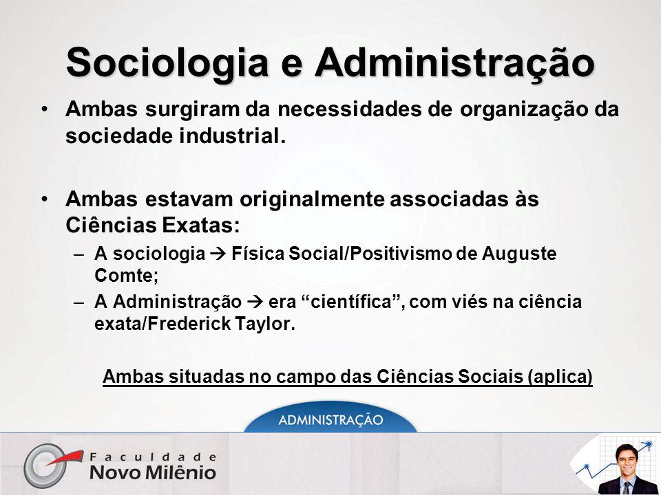 Sociologia e Administração Ambas surgiram da necessidades de organização da sociedade industrial. Ambas estavam originalmente associadas às Ciências E