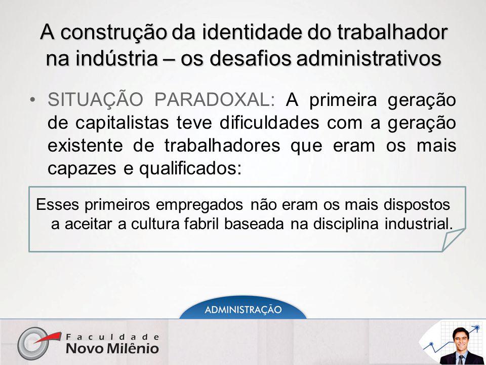 A construção da identidade do trabalhador na indústria – os desafios administrativos SITUAÇÃO PARADOXAL: A primeira geração de capitalistas teve dific