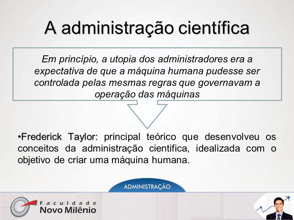 A administração científica Em princípio, a utopia dos administradores era a expectativa de que a máquina humana pudesse ser controlada pelas mesmas re