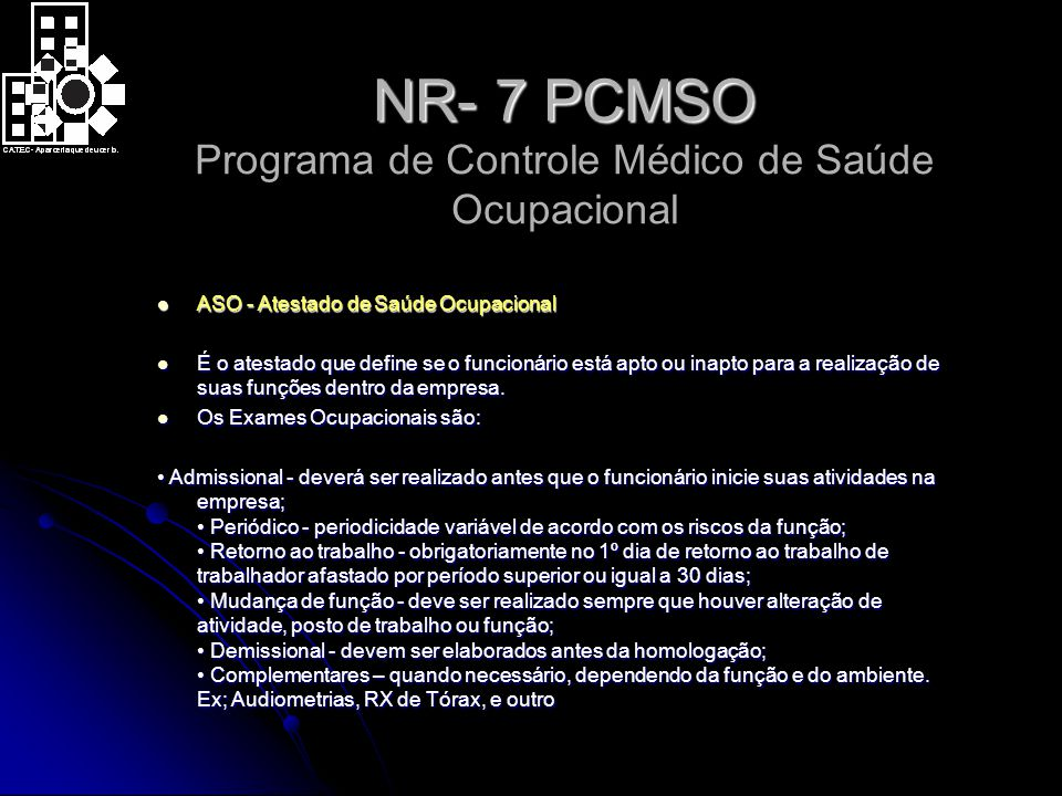 NR- 7 PCMSO NR- 7 PCMSO Programa de Controle Médico de Saúde Ocupacional ASO - Atestado de Saúde Ocupacional ASO - Atestado de Saúde Ocupacional É o atestado que define se o funcionário está apto ou inapto para a realização de suas funções dentro da empresa.