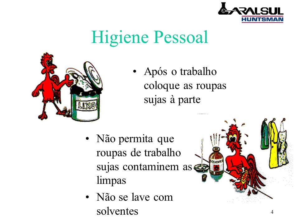 4 Higiene Pessoal Após o trabalho coloque as roupas sujas à parte Não permita que roupas de trabalho sujas contaminem as limpas Não se lave com solventes