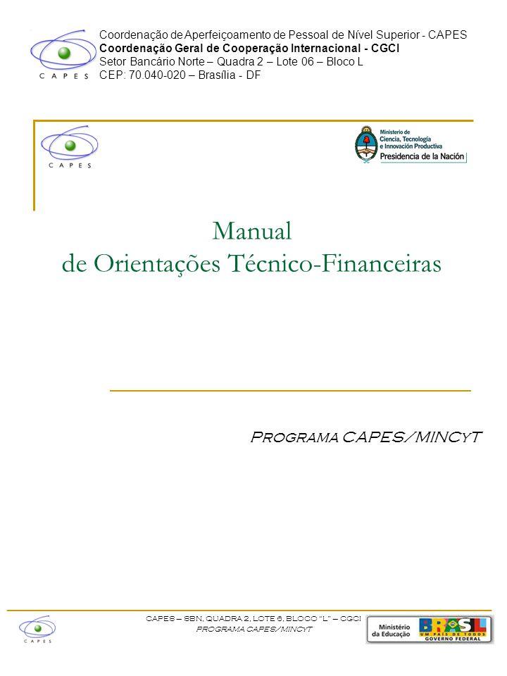Coordenação de Aperfeiçoamento de Pessoal de Nível Superior - CAPES Coordenação Geral de Cooperação Internacional - CGCI Setor Bancário Norte – Quadra 2 – Lote 06 – Bloco L CEP: 70.040-020 – Brasília - DF Manual de Orientações Técnico-Financeiras Programa CAPES/MINCyT ____________________________________________________ CAPES – SBN, QUADRA 2, LOTE 6, BLOCO L – CGCI PROGRAMA CAPES/MINCyT