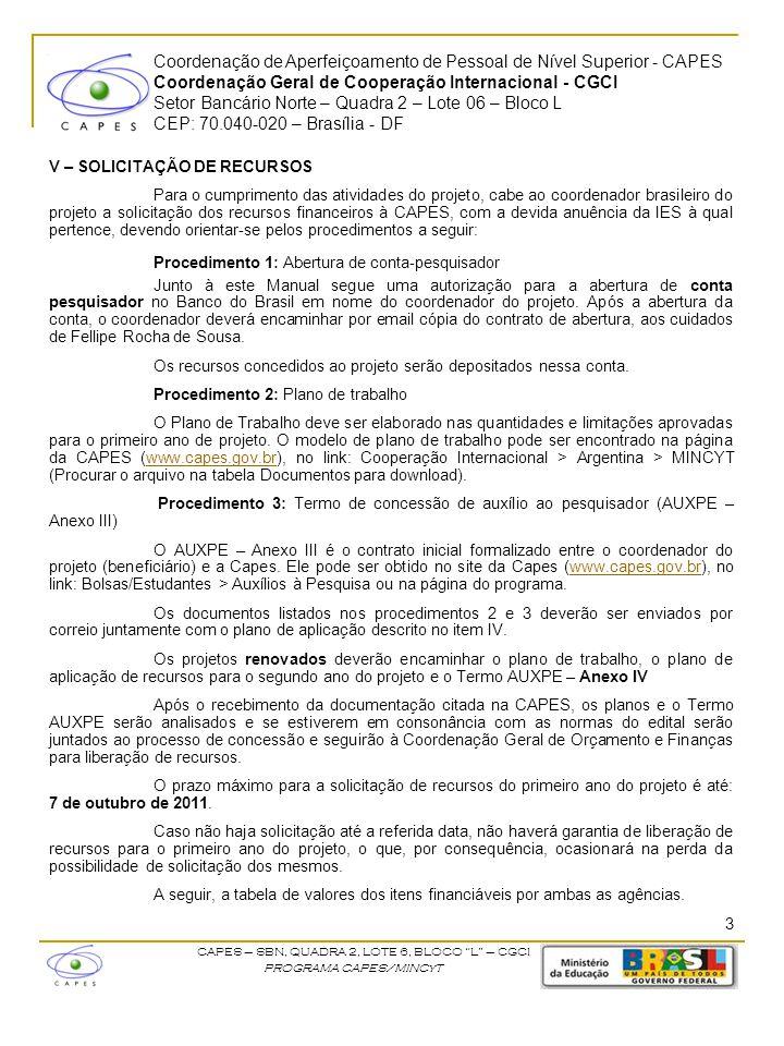 Coordenação de Aperfeiçoamento de Pessoal de Nível Superior - CAPES Coordenação Geral de Cooperação Internacional - CGCI Setor Bancário Norte – Quadra 2 – Lote 06 – Bloco L CEP: 70.040-020 – Brasília - DF CAPES – SBN, QUADRA 2, LOTE 6, BLOCO L – CGCI PROGRAMA CAPES/MINCyT V – SOLICITAÇÃO DE RECURSOS Para o cumprimento das atividades do projeto, cabe ao coordenador brasileiro do projeto a solicitação dos recursos financeiros à CAPES, com a devida anuência da IES à qual pertence, devendo orientar-se pelos procedimentos a seguir: Procedimento 1: Abertura de conta-pesquisador Junto à este Manual segue uma autorização para a abertura de conta pesquisador no Banco do Brasil em nome do coordenador do projeto.