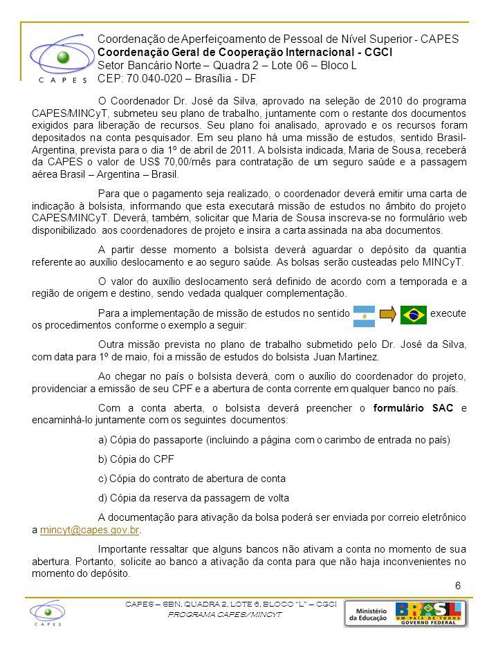 Coordenação de Aperfeiçoamento de Pessoal de Nível Superior - CAPES Coordenação Geral de Cooperação Internacional - CGCI Setor Bancário Norte – Quadra 2 – Lote 06 – Bloco L CEP: 70.040-020 – Brasília - DF CAPES – SBN, QUADRA 2, LOTE 6, BLOCO L – CGCI PROGRAMA CAPES/MINCyT O Coordenador Dr.