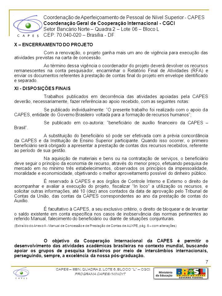 Coordenação de Aperfeiçoamento de Pessoal de Nível Superior - CAPES Coordenação Geral de Cooperação Internacional - CGCI Setor Bancário Norte – Quadra 2 – Lote 06 – Bloco L CEP: 70.040-020 – Brasília - DF CAPES – SBN, QUADRA 2, LOTE 6, BLOCO L – CGCI PROGRAMA CAPES/MINCyT X – ENCERRAMENTO DO PROJETO Com a renovação, o projeto ganha mais um ano de vigência para execução das atividades previstas na carta de concessão.