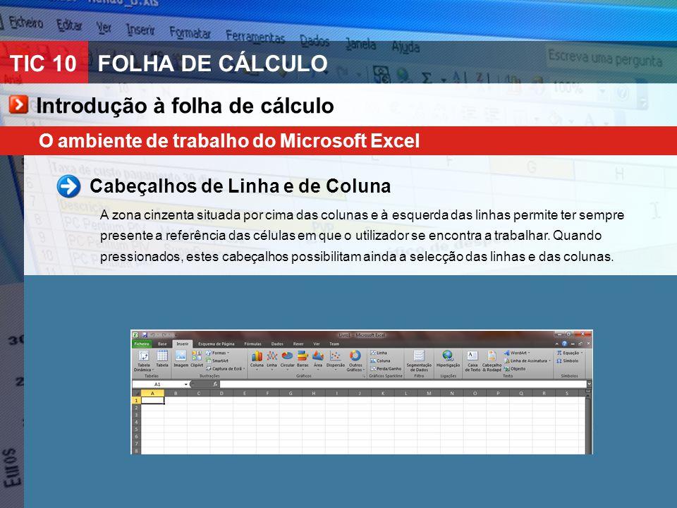TIC 10FOLHA DE CÁLCULO O ambiente de trabalho do Microsoft Excel Cabeçalhos de Linha e de Coluna A zona cinzenta situada por cima das colunas e à esqu