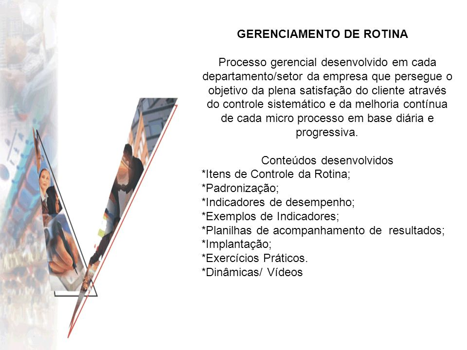 GERENCIAMENTO DE ROTINA Processo gerencial desenvolvido em cada departamento/setor da empresa que persegue o objetivo da plena satisfação do cliente a