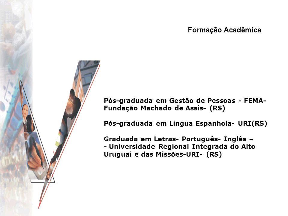 Formação Acadêmica Pós-graduada em Gestão de Pessoas - FEMA- Fundação Machado de Assis- (RS) Pós-graduada em Língua Espanhola- URI(RS) Graduada em Let