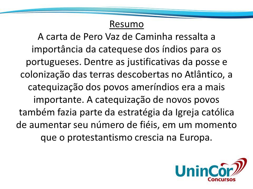 Resumo A carta de Pero Vaz de Caminha ressalta a importância da catequese dos índios para os portugueses. Dentre as justificativas da posse e coloniza