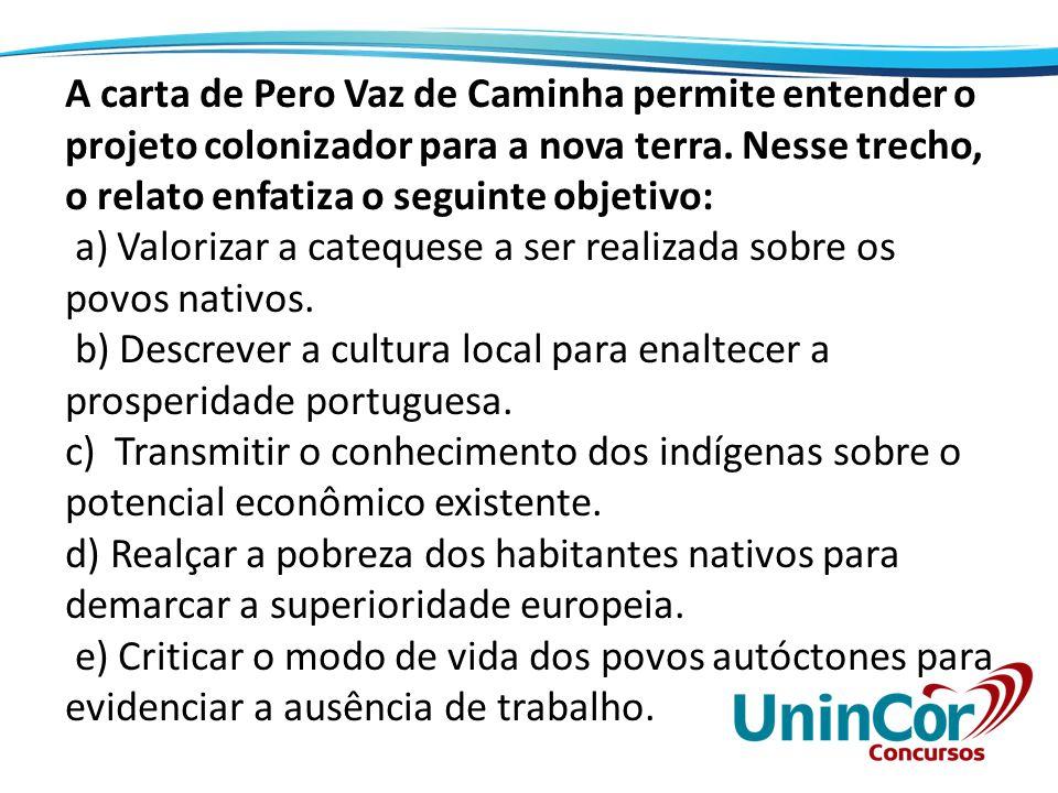 A carta de Pero Vaz de Caminha permite entender o projeto colonizador para a nova terra. Nesse trecho, o relato enfatiza o seguinte objetivo: a) Valor