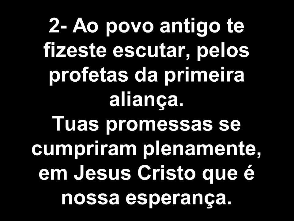 2- Ao povo antigo te fizeste escutar, pelos profetas da primeira aliança. Tuas promessas se cumpriram plenamente, em Jesus Cristo que é nossa esperanç