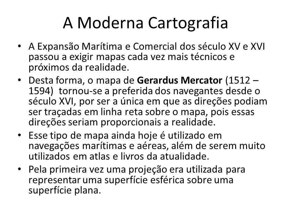 A Moderna Cartografia A Expansão Marítima e Comercial dos século XV e XVI passou a exigir mapas cada vez mais técnicos e próximos da realidade. Desta