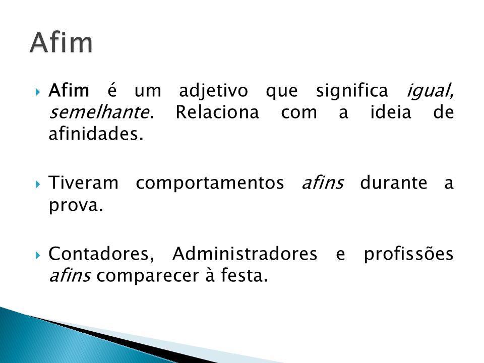  Afim é um adjetivo que significa igual, semelhante. Relaciona com a ideia de afinidades.  Tiveram comportamentos afins durante a prova.  Contadore