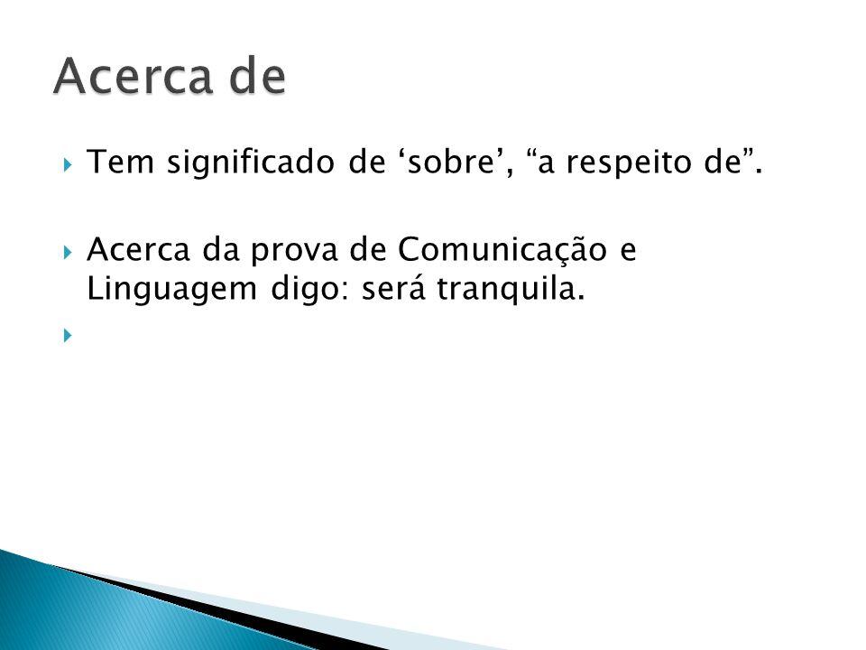 """ Tem significado de 'sobre', """"a respeito de"""".  Acerca da prova de Comunicação e Linguagem digo: será tranquila. """