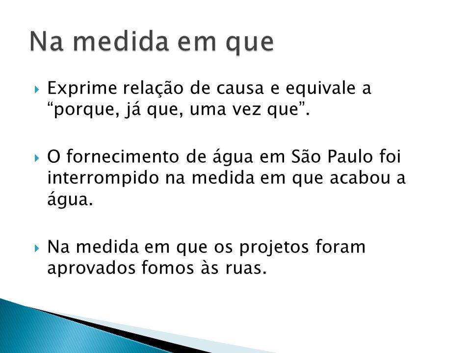 """ Exprime relação de causa e equivale a """"porque, já que, uma vez que"""".  O fornecimento de água em São Paulo foi interrompido na medida em que acabou"""