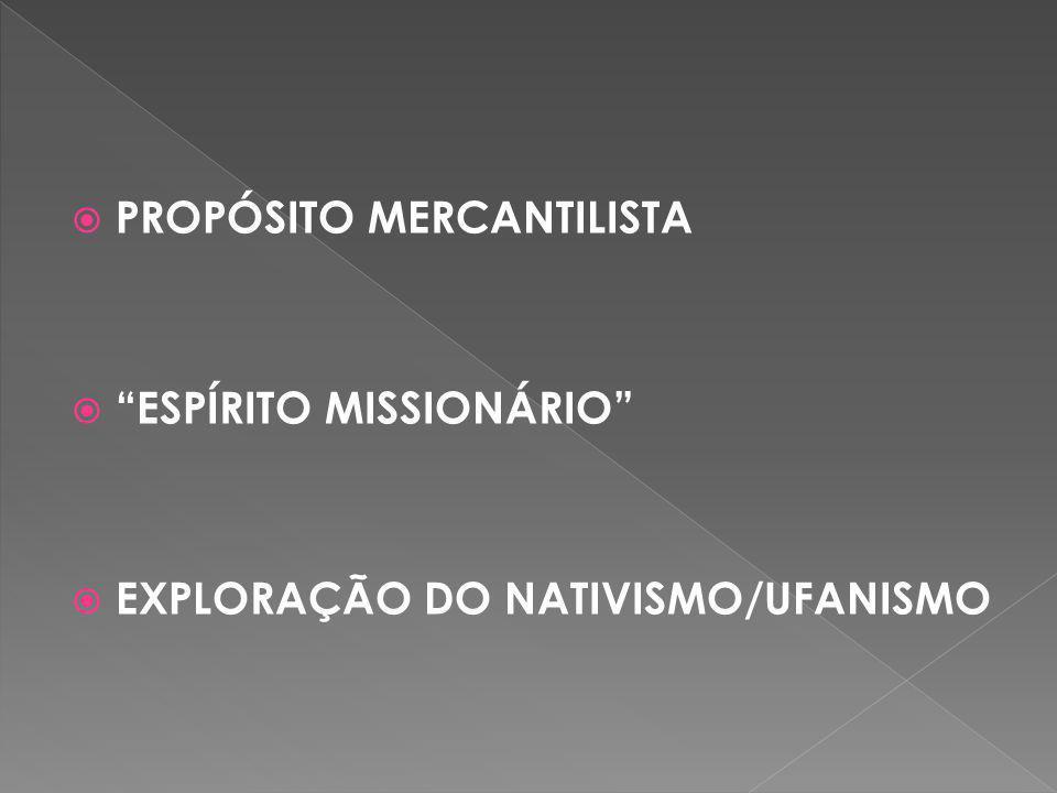 """ PROPÓSITO MERCANTILISTA  """"ESPÍRITO MISSIONÁRIO""""  EXPLORAÇÃO DO NATIVISMO/UFANISMO"""