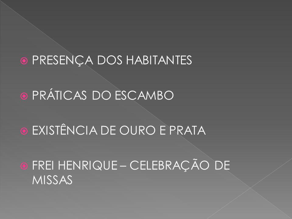  PRESENÇA DOS HABITANTES  PRÁTICAS DO ESCAMBO  EXISTÊNCIA DE OURO E PRATA  FREI HENRIQUE – CELEBRAÇÃO DE MISSAS