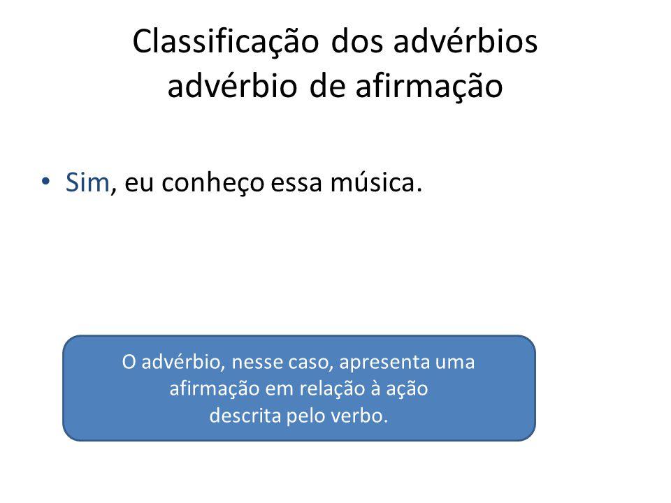 Classificação dos advérbios advérbio de afirmação Sim, eu conheço essa música. O advérbio, nesse caso, apresenta uma afirmação em relação à ação descr
