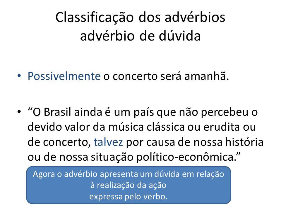 """Classificação dos advérbios advérbio de dúvida Possivelmente o concerto será amanhã. """"O Brasil ainda é um país que não percebeu o devido valor da músi"""