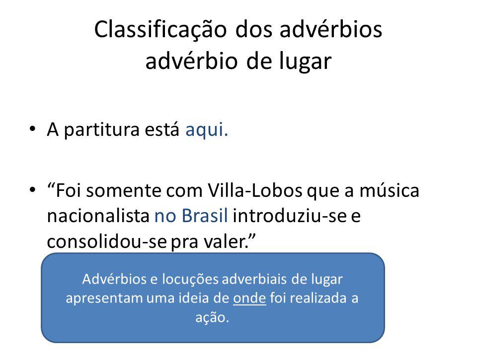 """Classificação dos advérbios advérbio de lugar A partitura está aqui. """"Foi somente com Villa-Lobos que a música nacionalista no Brasil introduziu-se e"""