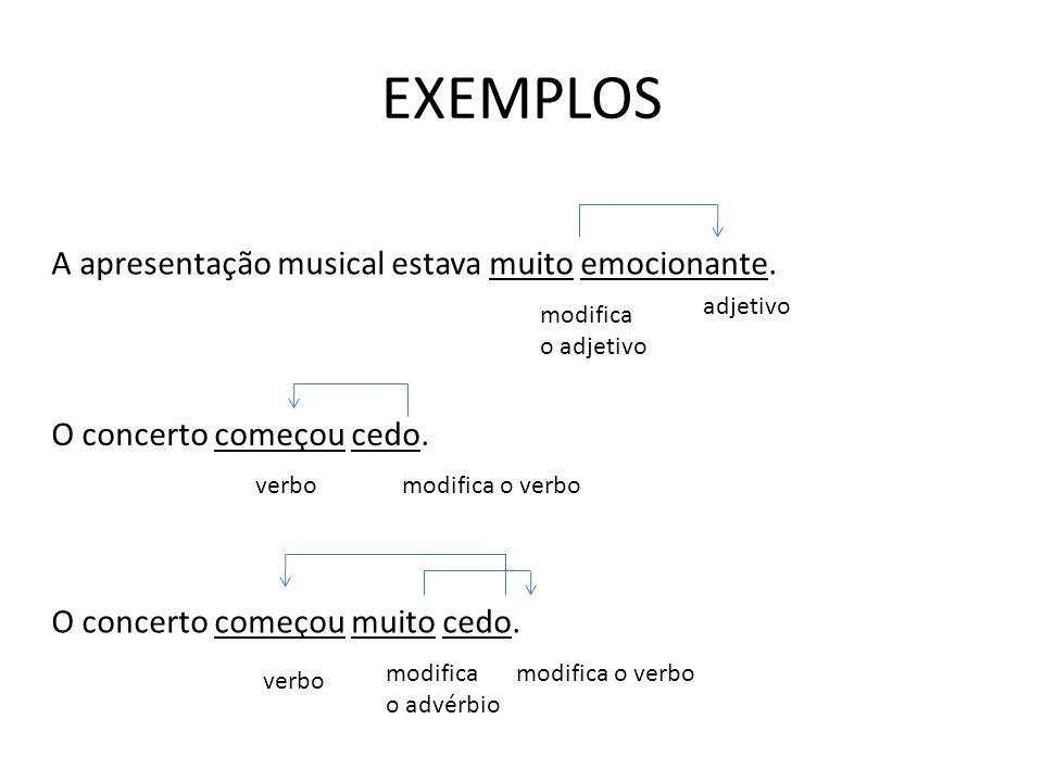 EXEMPLOS O concerto começou cedo. A apresentação musical estava muito emocionante. O concerto começou muito cedo. adjetivo modifica o adjetivo verbomo